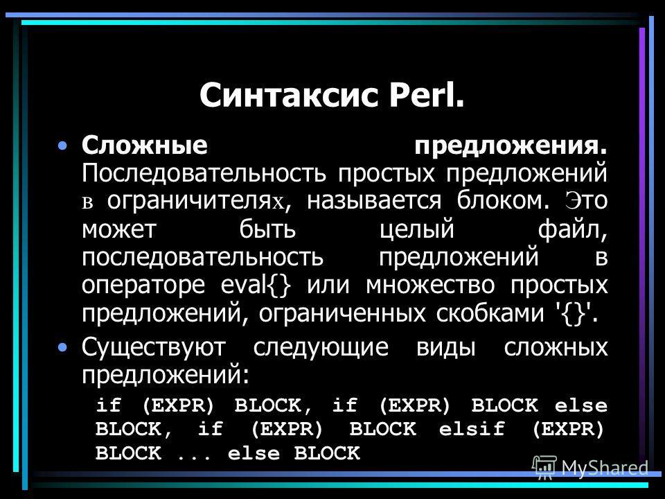 Синтаксис Perl. Сложные предложения. Последовательность простых предложений в ограничителя х, называется блоком. Э то может быть целый файл, последовательность предложений в операторе eval{} или множество простых предложений, ограниченных скобками '{