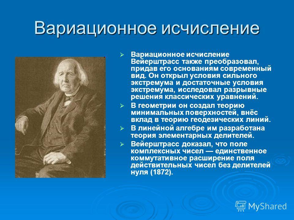 Вариационное исчисление Вариационное исчисление Вейерштрасс также преобразовал, придав его основаниям современный вид. Он открыл условия сильного экстремума и достаточные условия экстремума, исследовал разрывные решения классических уравнений. В геом