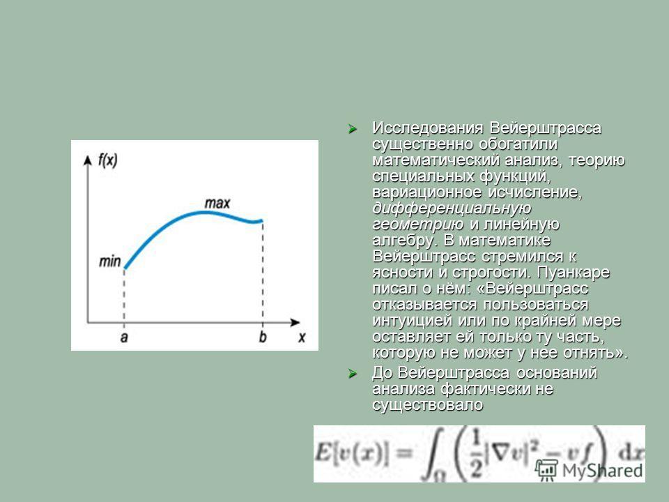 Исследования Вейерштрасса существенно обогатили математический анализ, теорию специальных функций, вариационное исчисление, дифференциальную геометрию и линейную алгебру. В математике Вейерштрасс стремился к ясности и строгости. Пуанкаре писал о нём: