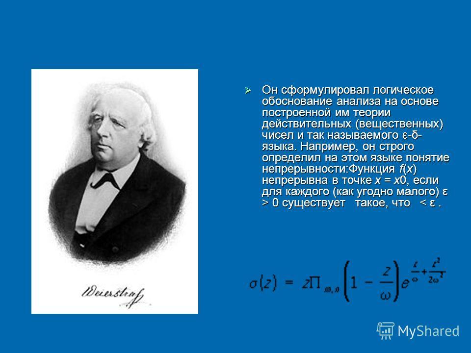 Он сформулировал логическое обоснование анализа на основе построенной им теории действительных (вещественных) чисел и так называемого ε-δ- языка. Например, он строго определил на этом языке понятие непрерывности:Функция f(x) непрерывна в точке x = x0