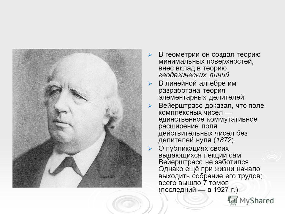 В геометрии он создал теорию минимальных поверхностей, внёс вклад в теорию геодезических линий. В линейной алгебре им разработана теория элементарных делителей. Вейерштрасс доказал, что поле комплексных чисел единственное коммутативное расширение пол