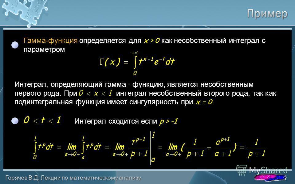 Гамма-функция определяется для x > 0 как несобственный интеграл с параметром Интеграл, определяющий гамма - функцию, является несобственным первого рода. При интеграл несобственный второго рода, так как подинтегральная функция имеет сингулярность при