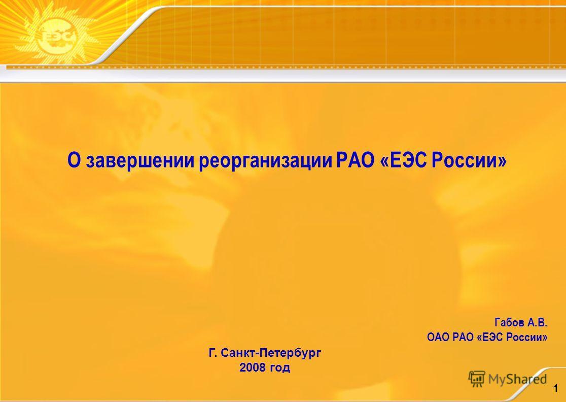 1 О завершении реорганизации РАО «ЕЭС России» Габов А.В. ОАО РАО «ЕЭС России» Г. Санкт-Петербург 2008 год