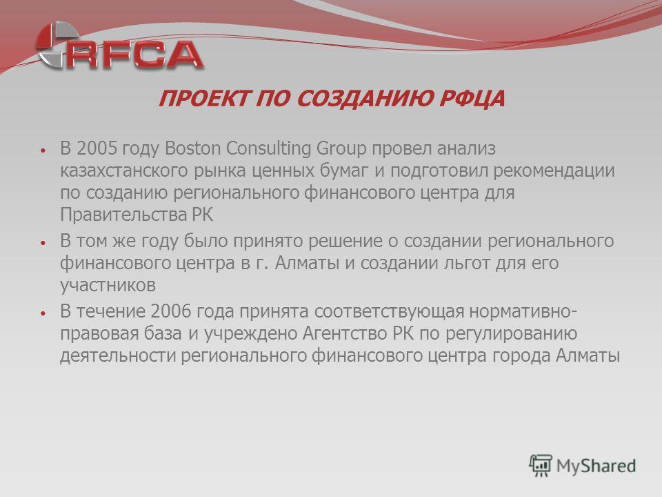 ПРОЕКТ ПО СОЗДАНИЮ РФЦА В 2005 году Boston Consulting Group провел анализ казахстанского рынка ценных бумаг и подготовил рекомендации по созданию регионального финансового центра для Правительства РК В том же году было принято решение о создании реги