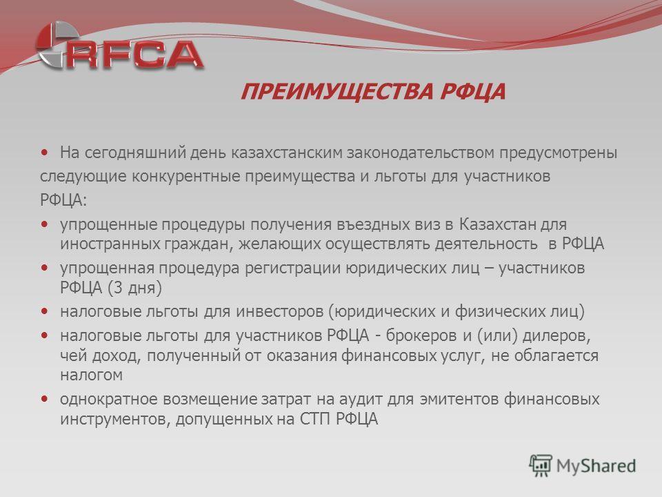 ПРЕИМУЩЕСТВА РФЦА На сегодняшний день казахстанским законодательством предусмотрены следующие конкурентные преимущества и льготы для участников РФЦА: упрощенные процедуры получения въездных виз в Казахстан для иностранных граждан, желающих осуществля