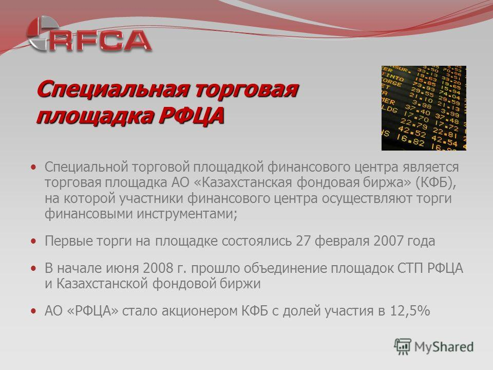 Специальная торговая площадка РФЦА Специальной торговой площадкой финансового центра является торговая площадка АО «Казахстанская фондовая биржа» (КФБ), на которой участники финансового центра осуществляют торги финансовыми инструментами; Первые торг