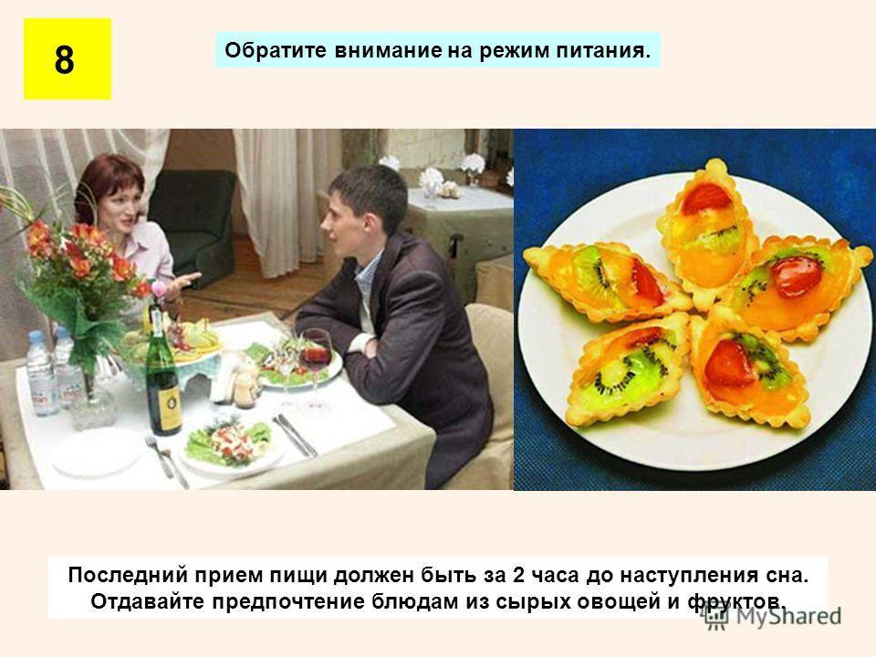 Обратите внимание на режим питания. 8 Последний прием пищи должен быть за 2 часа до наступления сна. Отдавайте предпочтение блюдам из сырых овощей и фруктов.