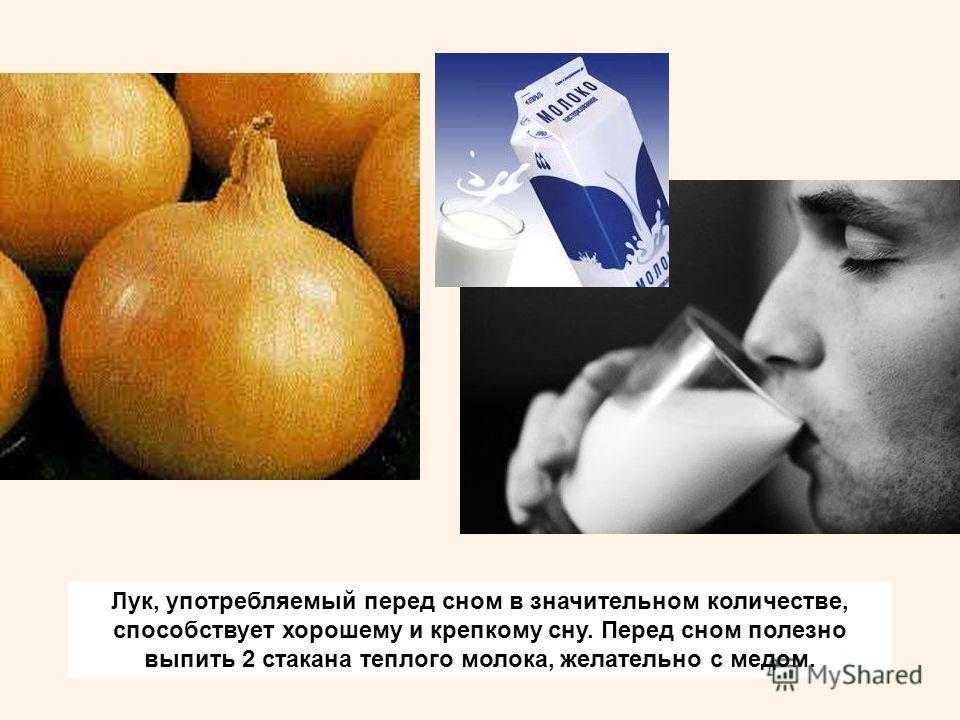 Лук, употребляемый перед сном в значительном количестве, способствует хорошему и крепкому сну. Перед сном полезно выпить 2 стакана теплого молока, желательно с медом.