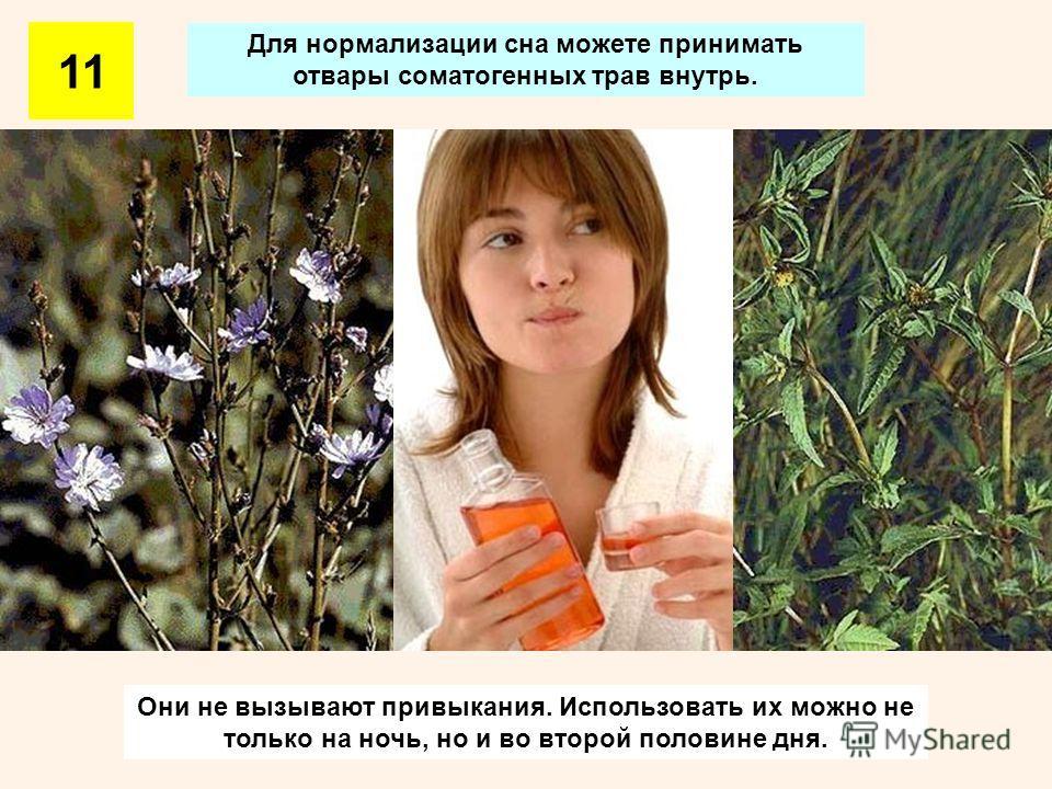 Для нормализации сна можете принимать отвары соматогенных трав внутрь. Они не вызывают привыкания. Использовать их можно не только на ночь, но и во второй половине дня. 11