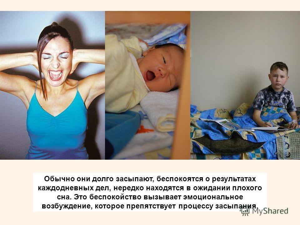 Обычно они долго засыпают, беспокоятся о результатах каждодневных дел, нередко находятся в ожидании плохого сна. Это беспокойство вызывает эмоциональное возбуждение, которое препятствует процессу засыпания.