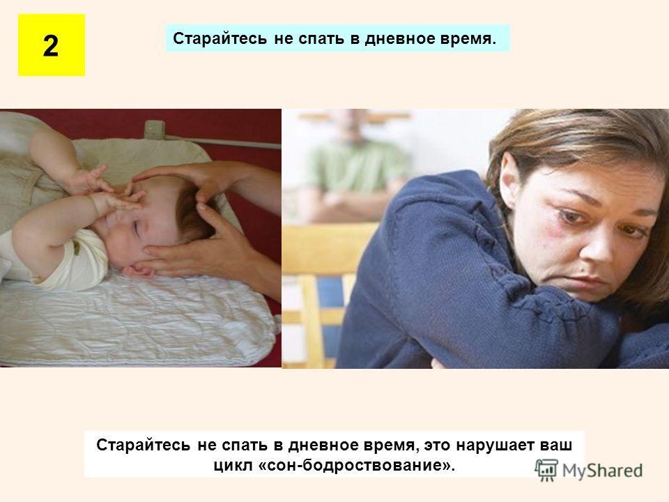 Старайтесь не спать в дневное время. 2 Старайтесь не спать в дневное время, это нарушает ваш цикл «сон-бодроствование».