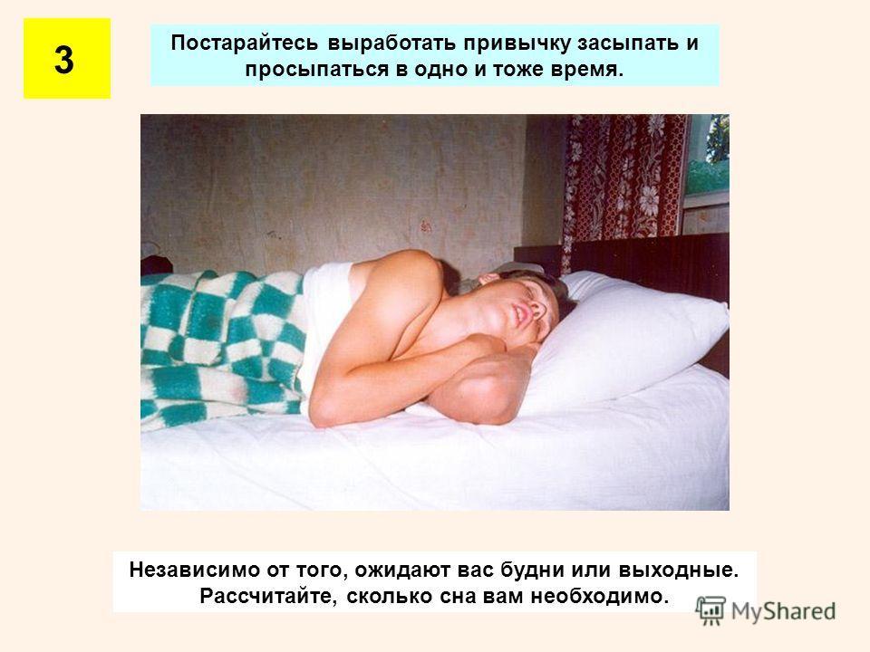 Постарайтесь выработать привычку засыпать и просыпаться в одно и тоже время. 3 Независимо от того, ожидают вас будни или выходные. Рассчитайте, сколько сна вам необходимо.