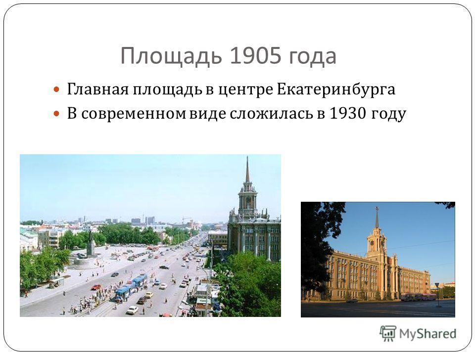 Площадь 1905 года Главная площадь в центре Екатеринбурга В современном виде сложилась в 1930 году
