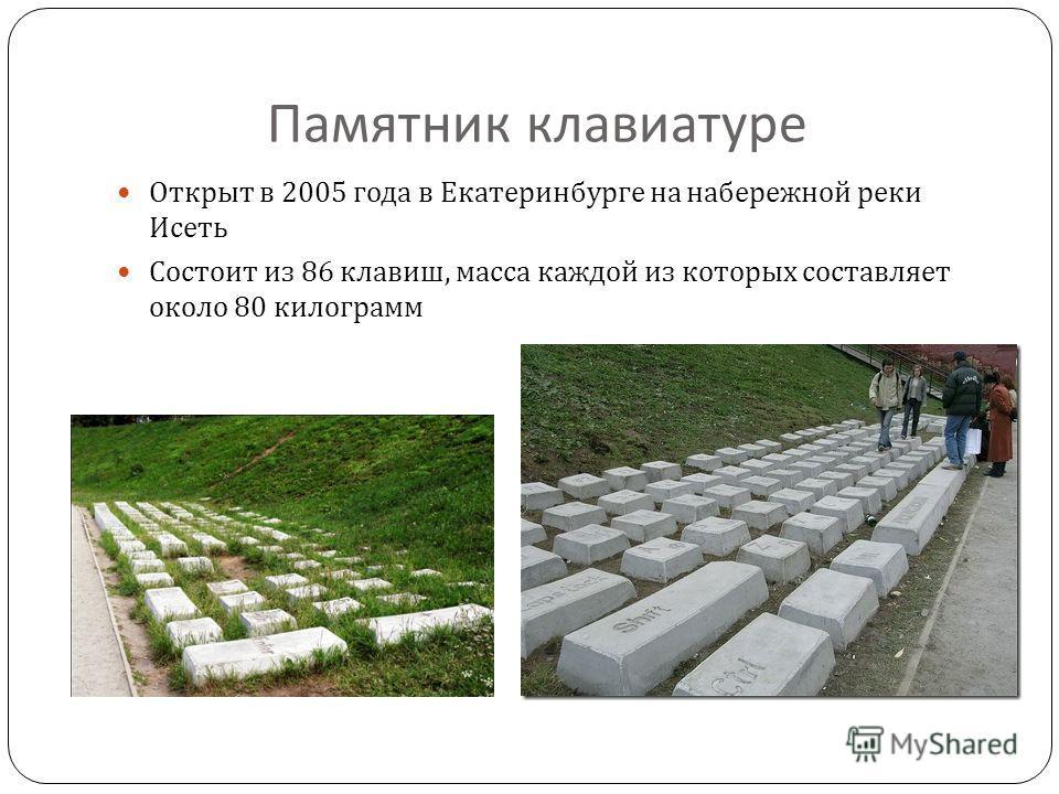 Памятник клавиатуре Открыт в 2005 года в Екатеринбурге на набережной реки Исеть Состоит из 86 клавиш, масса каждой из которых составляет около 80 килограмм