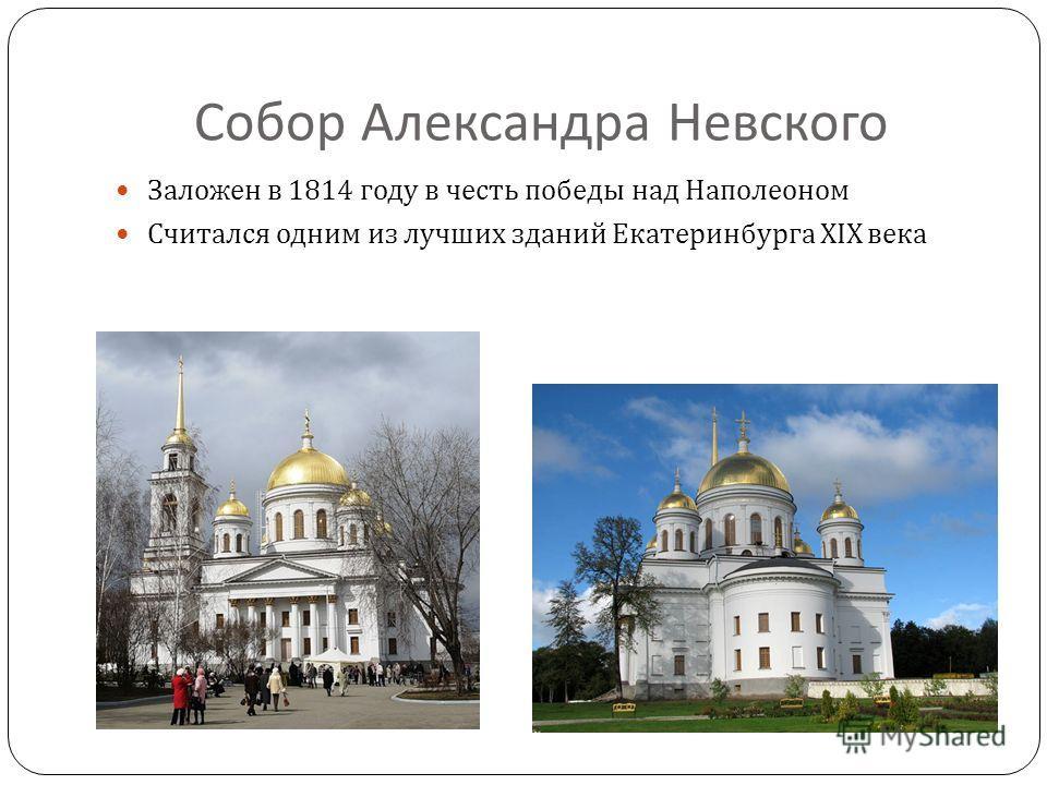 Собор Александра Невского Заложен в 1814 году в честь победы над Наполеоном Считался одним из лучших зданий Екатеринбурга XIX века