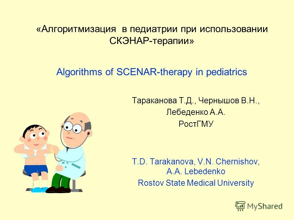 «Алгоритмизация в педиатрии при использовании СКЭНАР-терапии» Algorithms of SCENAR-therapy in pediatrics Тараканова Т.Д., Чернышов В.Н., Лебеденко А.А. РостГМУ T.D. Tarakanova, V.N. Chernishov, A.A. Lebedenko Rostov State Medical University