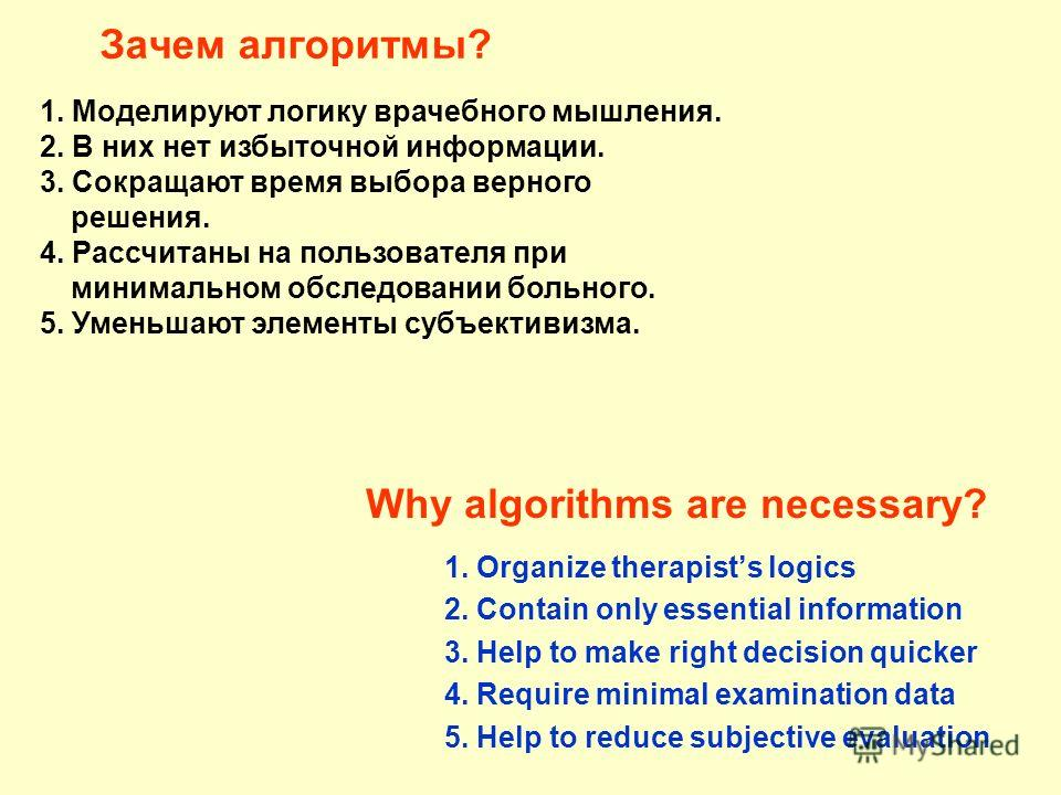 Зачем алгоритмы? 1. Organize therapists logics 2. Contain only essential information 3. Help to make right decision quicker 4. Require minimal examination data 5. Help to reduce subjective evaluation 1. Моделируют логику врачебного мышления. 2. В них