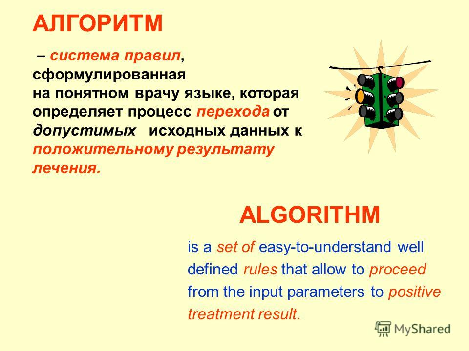 ALGORITHM is a set of easy-to-understand well defined rules that allow to proceed from the input parameters to positive treatment result. АЛГОРИТМ – система правил, cформулированная на понятном врачу языке, которая определяет процесс перехода от допу