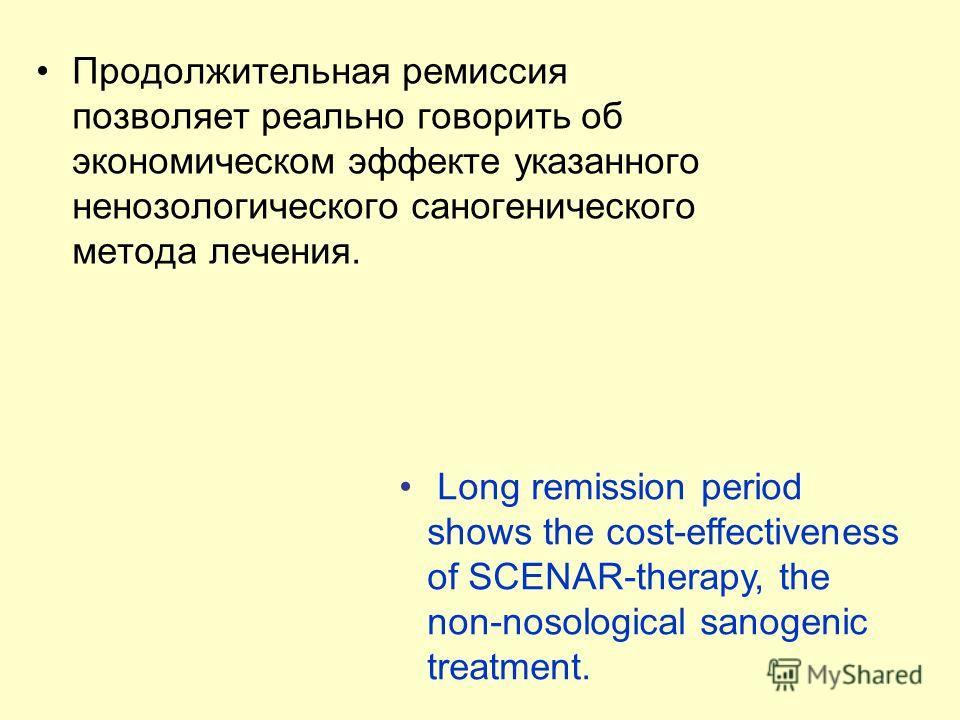 Продолжительная ремиссия позволяет реально говорить об экономическом эффекте указанного ненозологического саногенического метода лечения. Long remission period shows the cost-effectiveness of SCENAR-therapy, the non-nosological sanogenic treatment.