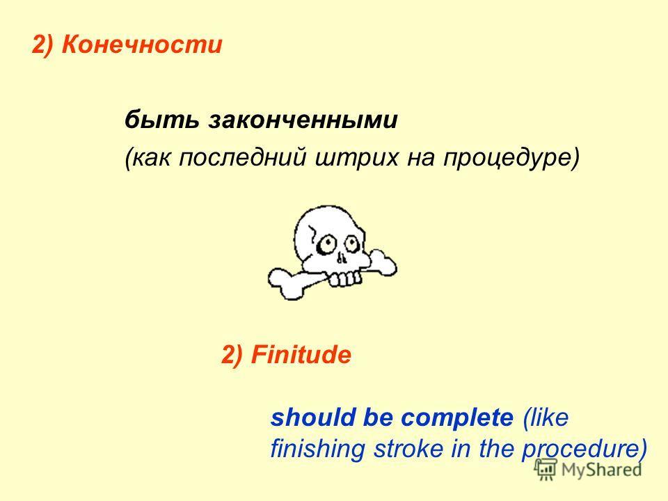 2) Конечности быть законченными (как последний штрих на процедуре) 2) Finitude should be complete (like finishing stroke in the procedure)