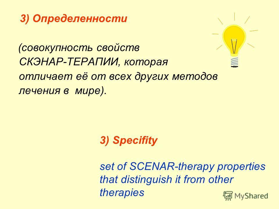 3) Определенности (совокупность свойств СКЭНАР-ТЕРАПИИ, которая отличает её от всех других методов лечения в мире). 3) Specifity set of SCENAR-therapy properties that distinguish it from other therapies