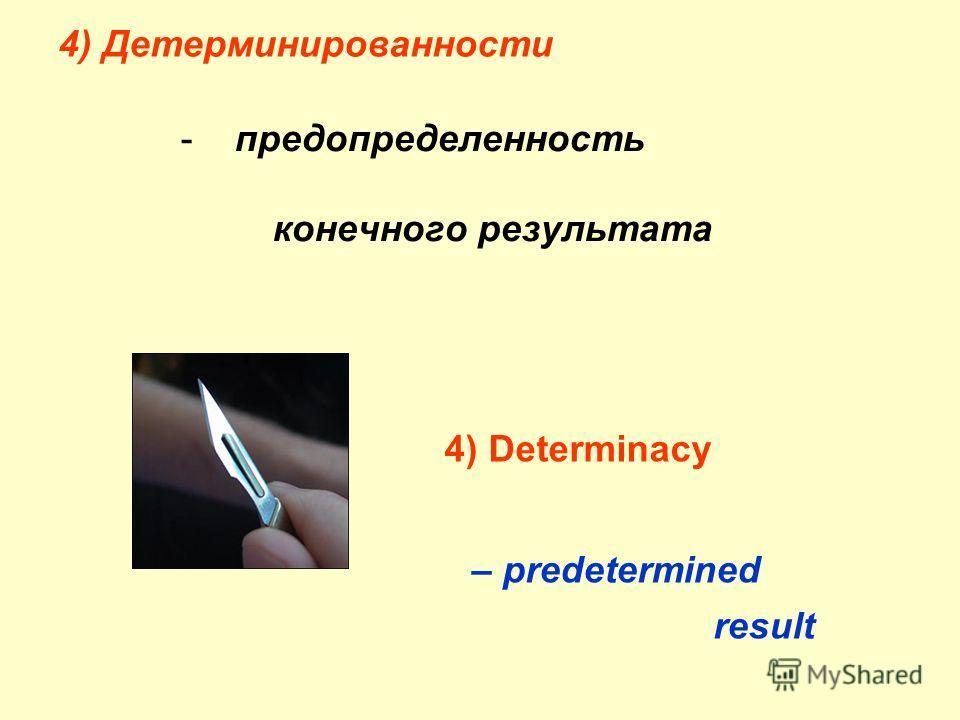 4) Детерминированности - предопределенность конечного результата 4) Determinacy – predetermined result