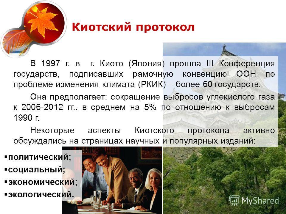 В 1997 г. в г. Киото (Япония) прошла III Конференция государств, подписавших рамочную конвенцию ООН по проблеме изменения климата (РКИК) – более 60 государств. Она предполагает: сокращение выбросов углекислого газа к 2006-2012 гг.. в среднем на 5% по