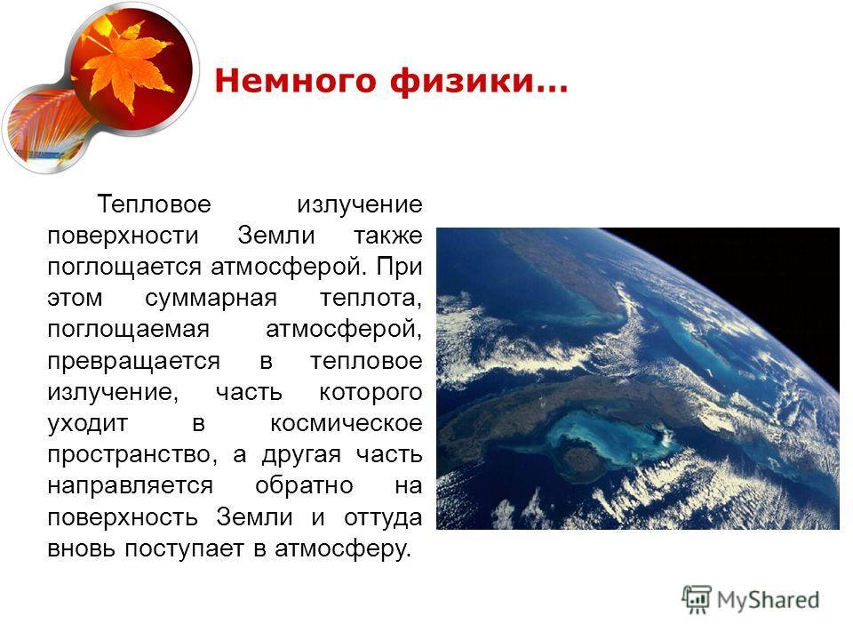 Немного физики… Тепловое излучение поверхности Земли также поглощается атмосферой. При этом суммарная теплота, поглощаемая атмосферой, превращается в тепловое излучение, часть которого уходит в космическое пространство, а другая часть направляется об