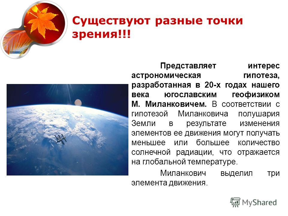 Представляет интерес астрономическая гипотеза, разработанная в 20-х годах нашего века югославским геофизиком М. Миланковичем. В соответствии с гипотезой Миланковича полушария Земли в результате изменения элементов ее движения могут получать меньшее и