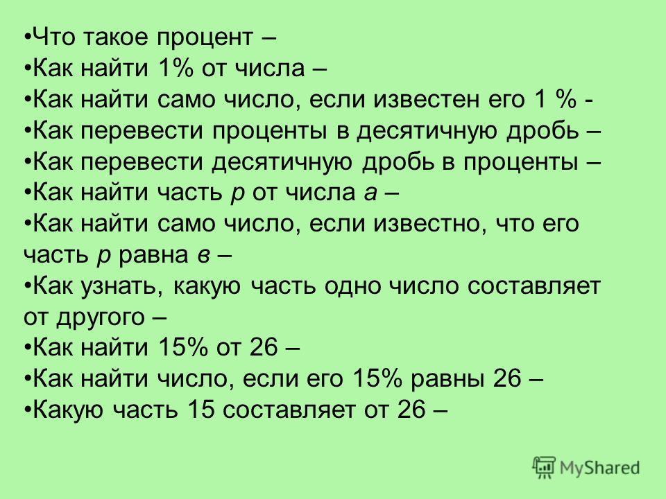 Что такое процент – Как найти 1% от числа – Как найти само число, если известен его 1 % - Как перевести проценты в десятичную дробь – Как перевести десятичную дробь в проценты – Как найти часть р от числа а – Как найти само число, если известно, что