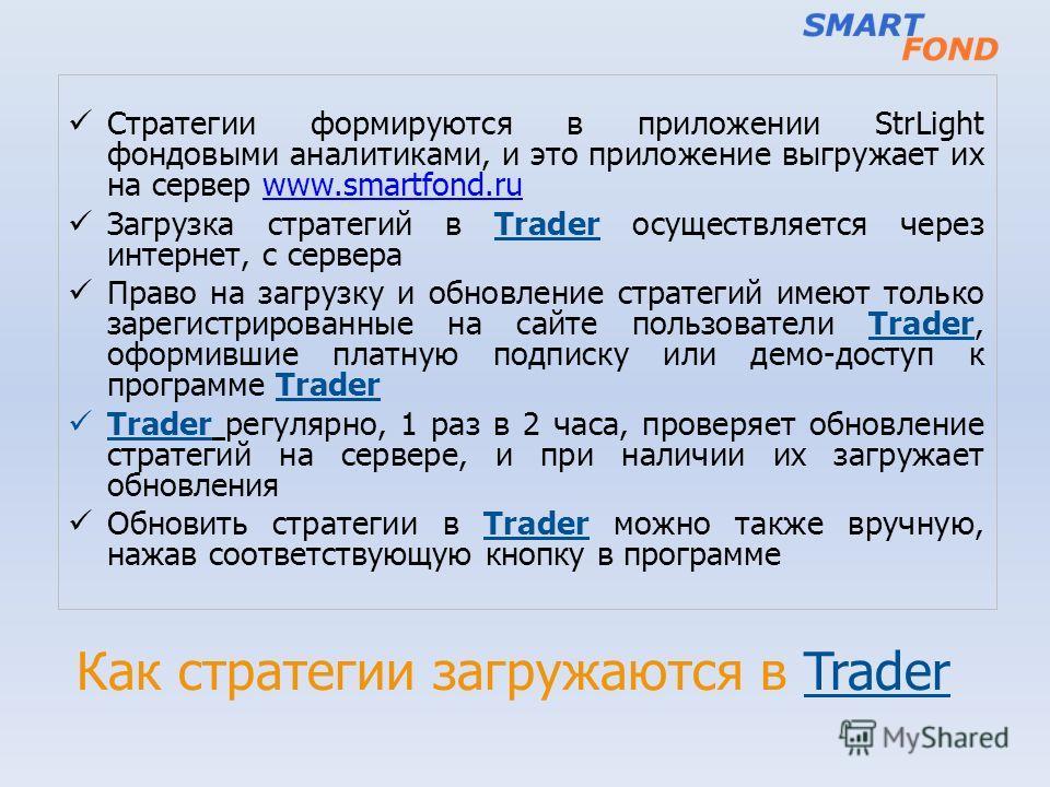 Как стратегии загружаются в Trader Стратегии формируются в приложении StrLight фондовыми аналитиками, и это приложение выгружает их на сервер www.smartfond.ruwww.smartfond.ru Загрузка стратегий в Trader осуществляется через интернет, с сервера Право