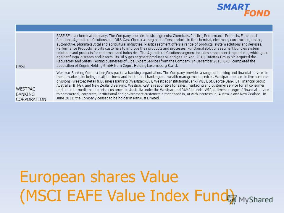 European shares Value (MSCI EAFE Value Index Fund) BASF BASF SE is a chemical company. The Company operates in six segments: Chemicals, Plastics, Performance Products, Functional Solutions, Agricultural Solutions and Oil & Gas. Chemicals segment offe