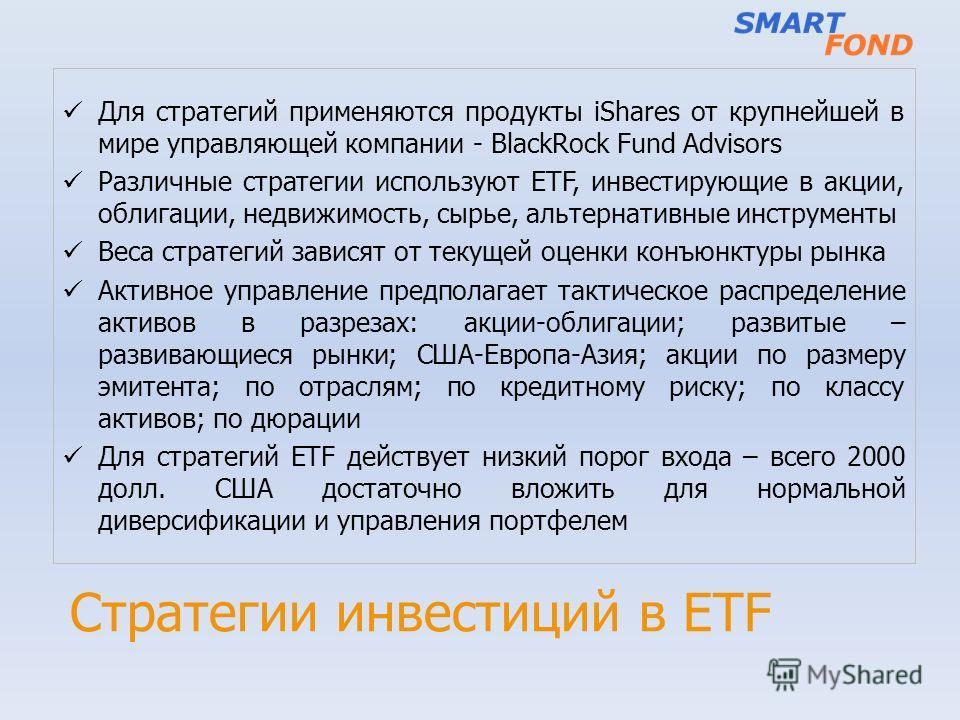 Стратегии инвестиций в ETF Для стратегий применяются продукты iShares от крупнейшей в мире управляющей компании - BlackRock Fund Advisors Различные стратегии используют ETF, инвестирующие в акции, облигации, недвижимость, сырье, альтернативные инстру