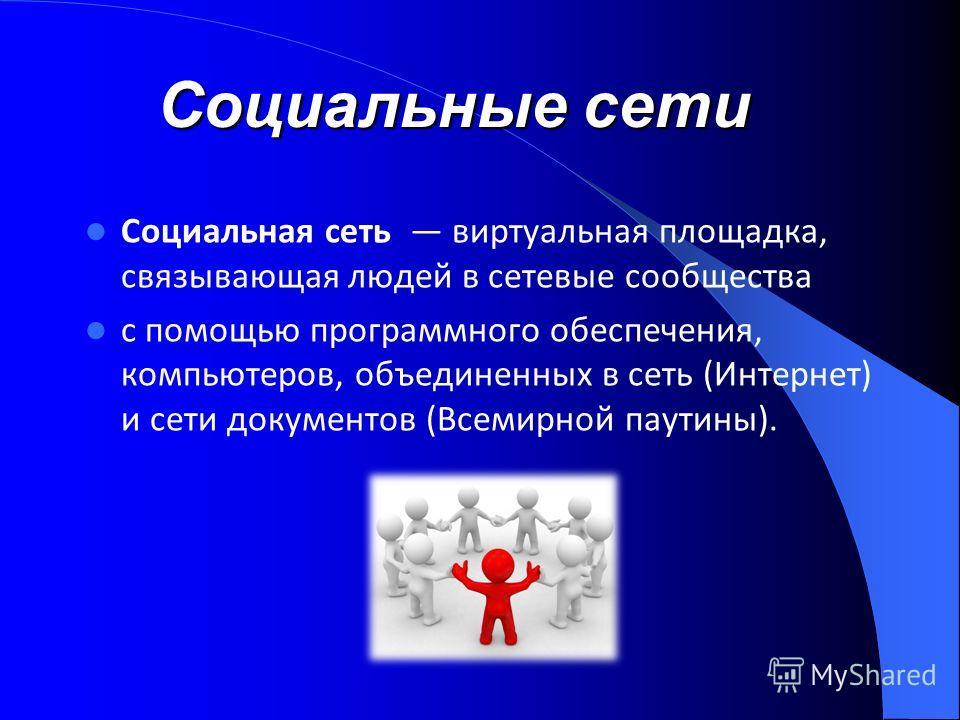 Социальная сеть виртуальная площадка, связывающая людей в сетевые сообщества с помощью программного обеспечения, компьютеров, объединенных в сеть (Интернет) и сети документов (Всемирной паутины). Социальныесети Социальные сети