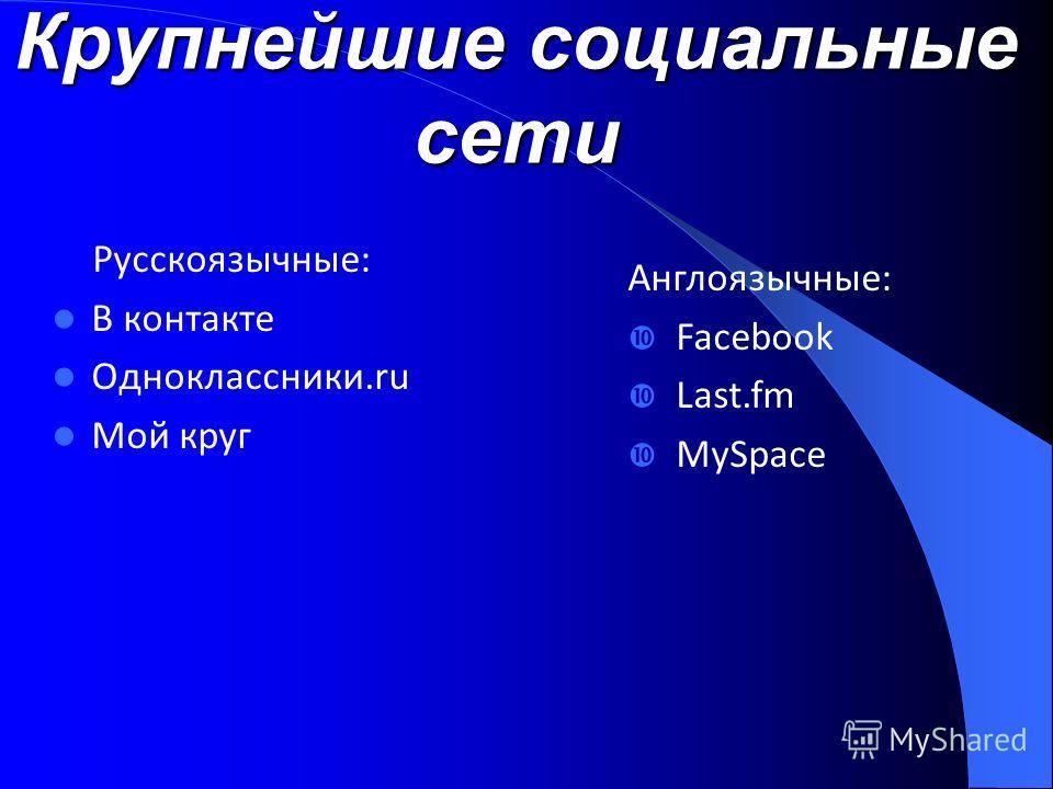 Крупнейшие социальные сети Русскоязычные: В контакте Одноклассники.ru Мой круг Англоязычные: Facebook Last.fm MySpace
