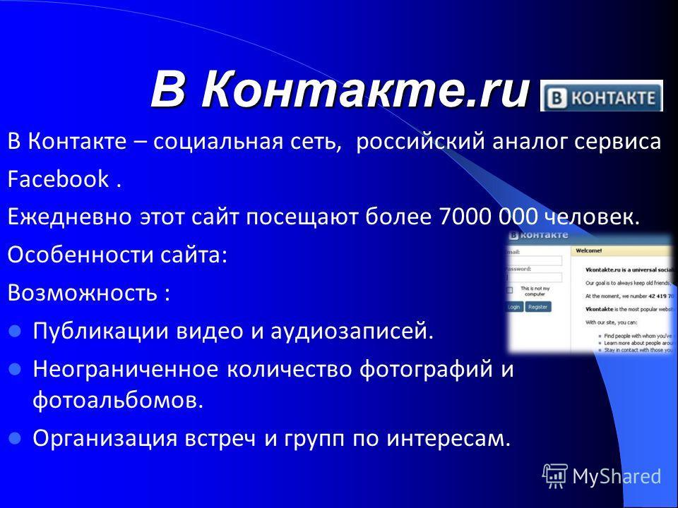 В Контакте.ru В Контакте – социальная сеть, российский аналог сервиса Facebook. Ежедневно этот сайт посещают более 7000 000 человек. Особенности сайта: Возможность : Публикации видео и аудиозаписей. Неограниченное количество фотографий и фотоальбомов