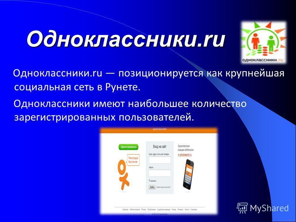 Одноклассники.ru Одноклассники.ru позиционируется как крупнейшая социальная сеть в Рунете. Одноклассники имеют наибольшее количество зарегистрированных пользователей.