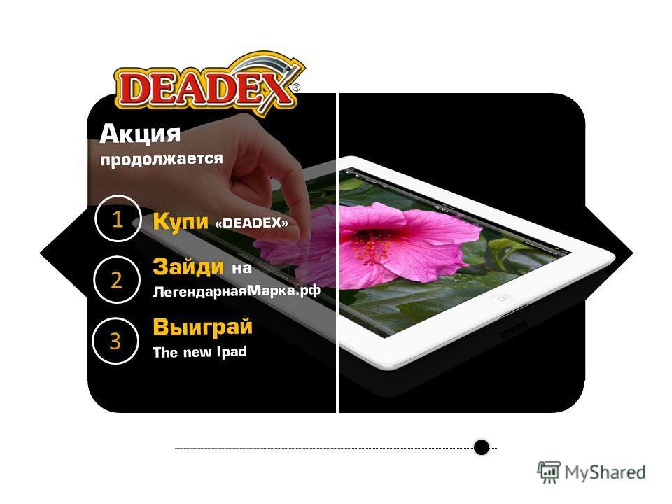 Акция продолжается 1 2 3 Купи «DEADEX» Зайди на ЛегендарнаяМарка.рф Выиграй The new Ipad