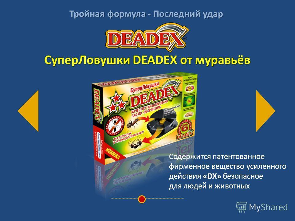 СуперЛовушки DEADEX от муравьёв Содержится патентованное фирменное вещество усиленного действия «DX» безопасное для людей и животных Тройная формула - Последний удар