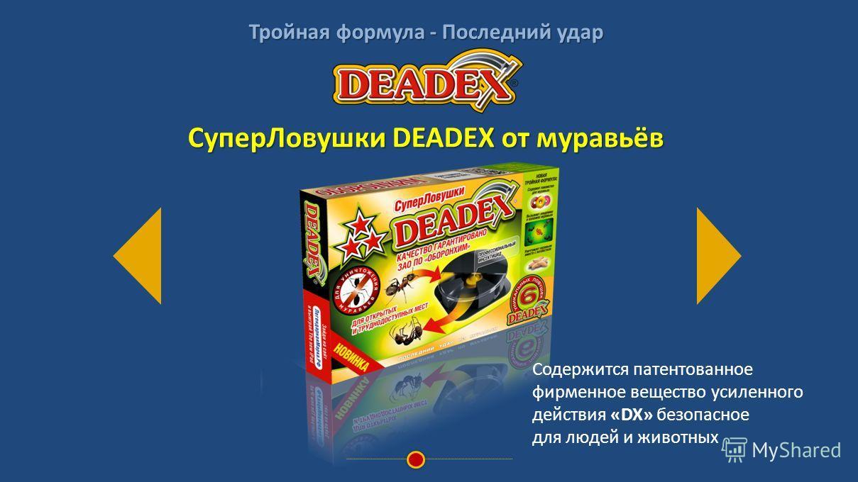 Тройная формула - Последний удар Содержится патентованное фирменное вещество усиленного действия «DX» безопасное для людей и животных СуперЛовушки DEADEX от муравьёв