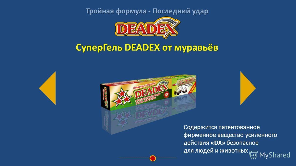 Тройная формула - Последний удар Содержится патентованное фирменное вещество усиленного действия «DX» безопасное для людей и животных СуперГель DEADEX от муравьёв