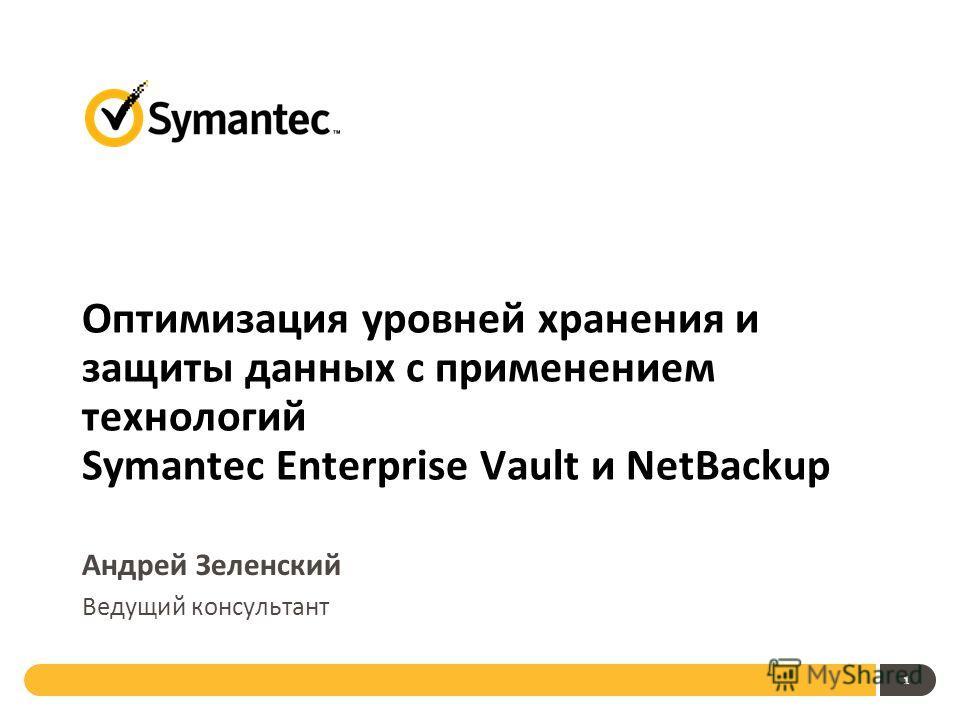 1 Оптимизация уровней хранения и защиты данных с применением технологий Symantec Enterprise Vault и NetBackup Андрей Зеленский Ведущий консультант