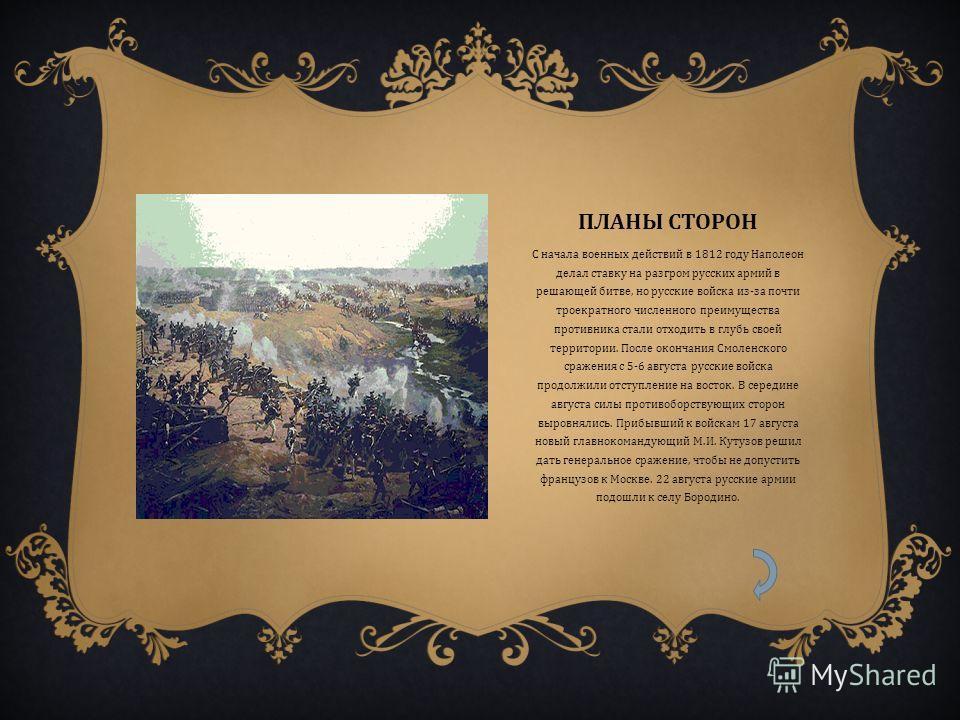 ПЛАНЫ СТОРОН С начала военных действий в 1812 году Наполеон делал ставку на разгром русских армий в решающей битве, но русские войска из - за почти троекратного численного преимущества противника стали отходить в глубь своей территории. После окончан