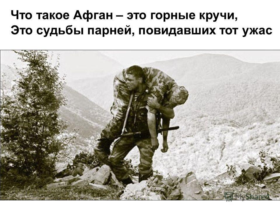 Что такое Афган – это горные кручи, Это судьбы парней, повидавших тот ужас