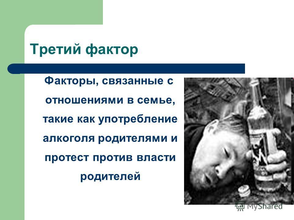 Третий фактор Факторы, связанные с отношениями в семье, такие как употребление алкоголя родителями и протест против власти родителей