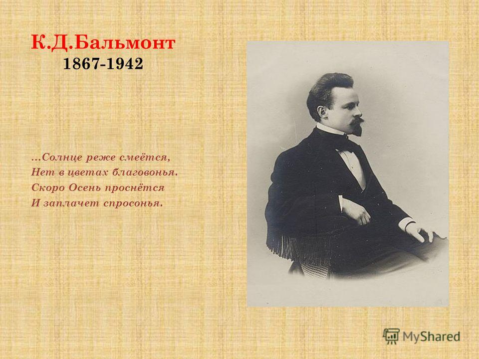 К.Д.Бальмонт 1867-1942 …Солнце реже смеётся, Нет в цветах благовонья. Скоро Осень проснётся И заплачет спросонья.