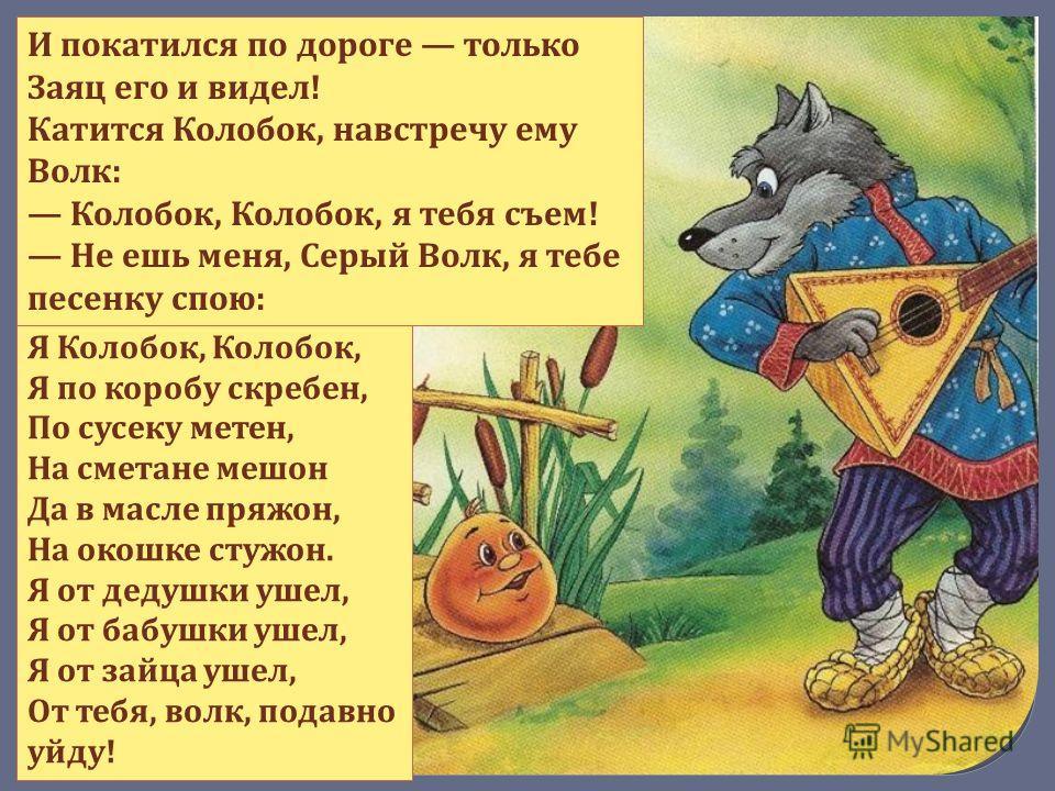 Я Колобок, Колобок, Я по коробу скребен, По сусеку метен, На сметане мешон Да в масле пряжон, На окошке стужон. Я от дедушки ушел, Я от бабушки ушел, Я от зайца ушел, От тебя, волк, подавно уйду! И покатился по дороге только Заяц его и видел! Катится