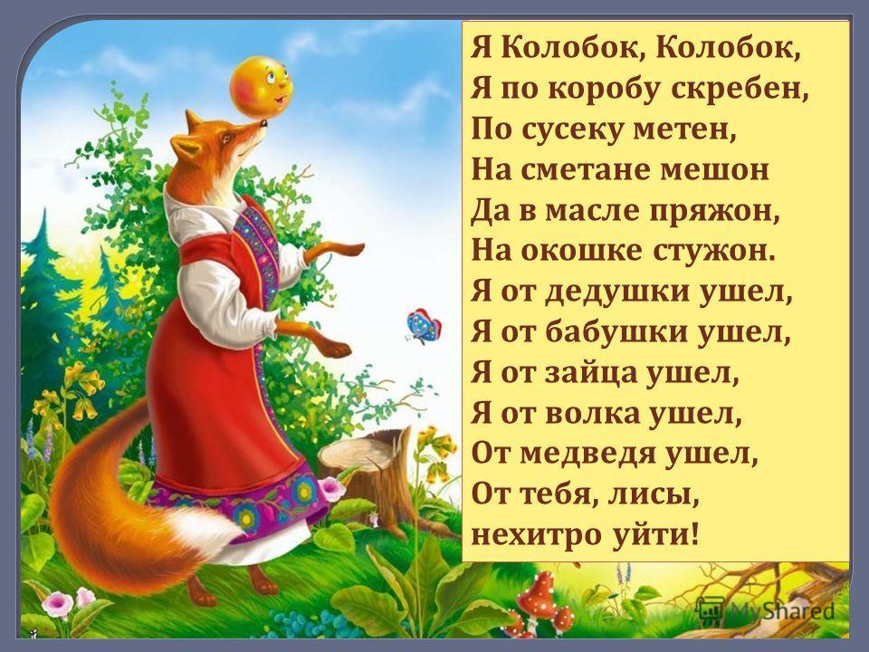 Я Колобок, Колобок, Я по коробу скребен, По сусеку метен, На сметане мешон Да в масле пряжон, На окошке стужон. Я от дедушки ушел, Я от бабушки ушел, Я от зайца ушел, Я от волка ушел, От медведя ушел, От тебя, лисы, нехитро уйти!