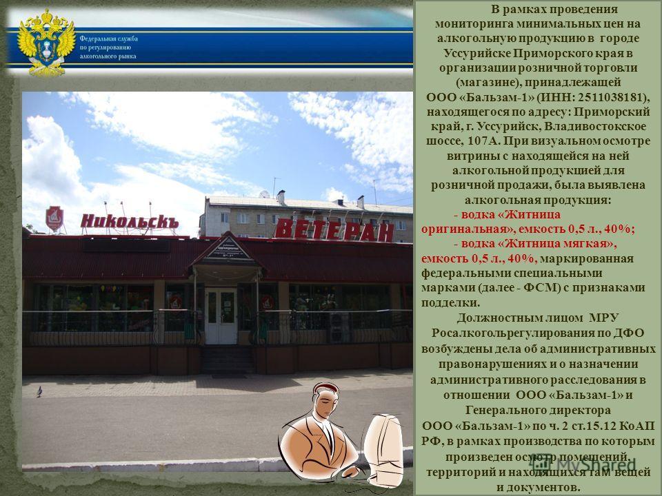 В рамках проведения мониторинга минимальных цен на алкогольную продукцию в городе Уссурийске Приморского края в организации розничной торговли (магазине), принадлежащей ООО «Бальзам-1» (ИНН: 2511038181), находящегося по адресу: Приморский край, г. Ус