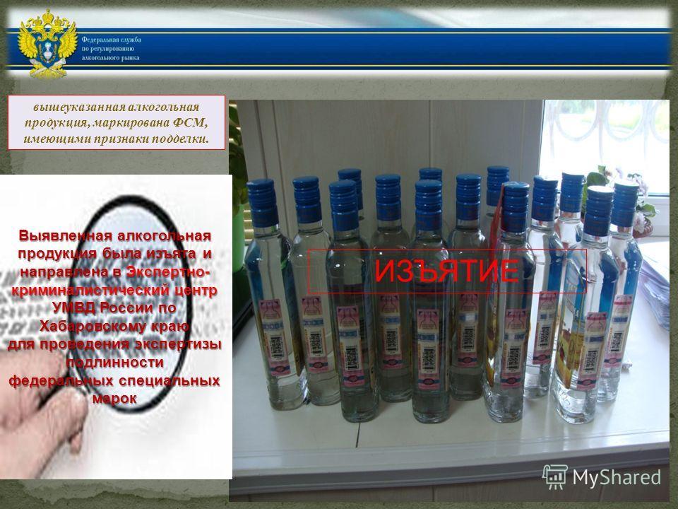 вышеуказанная алкогольная продукция, маркирована ФСМ, имеющими признаки подделки. ИЗЪЯТИЕ Выявленная алкогольная продукция была изъята и направлена в Экспертно- криминалистический центр УМВД России по Хабаровскому краю для проведения экспертизы подли